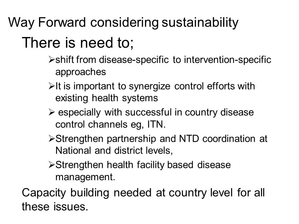There is need to;  shift from disease-specific to intervention-specific approaches  It is important to synergize control efforts with existing health systems  especially with successful in country disease control channels eg, ITN.