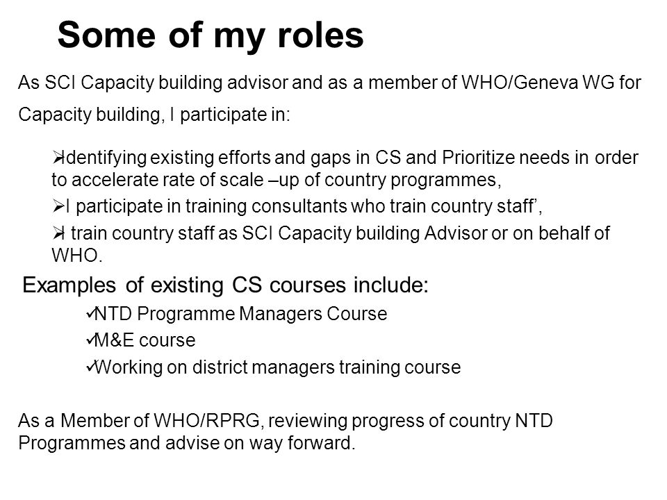 Some of my roles As SCI Capacity building advisor and as a member of WHO/Geneva WG for Capacity building, I participate in:  Identifying existing efforts and gaps in CS and Prioritize needs in order to accelerate rate of scale –up of country programmes,  I participate in training consultants who train country staff',  I train country staff as SCI Capacity building Advisor or on behalf of WHO.