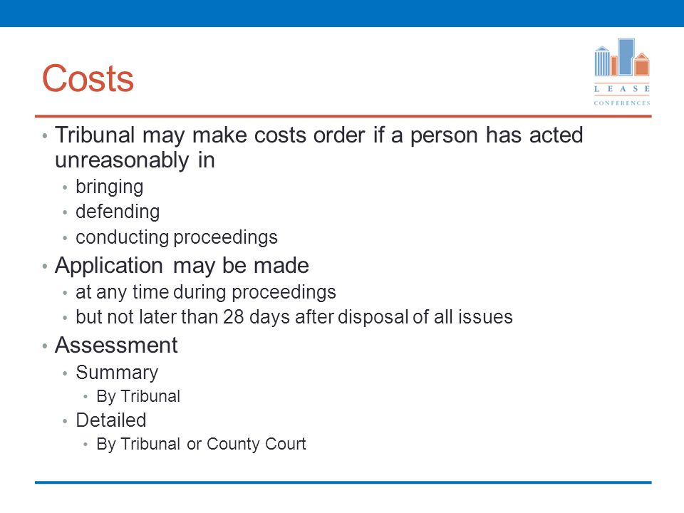 Costs Tribunal may make costs order if a person has acted unreasonably in bringing defending conducting proceedings Application may be made at any time during proceedings but not later than 28 days after disposal of all issues Assessment Summary By Tribunal Detailed By Tribunal or County Court