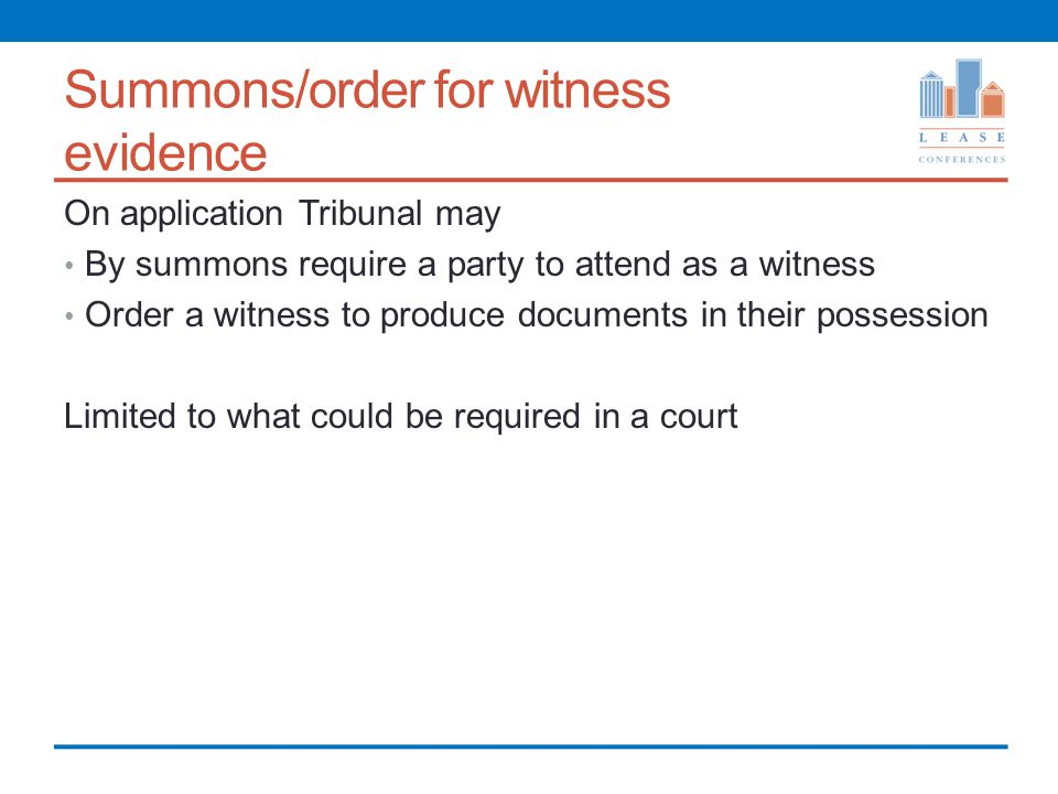 Summons/order for witness evidence On application Tribunal may By summons require a party to attend as a witness Order a witness to produce documents in their possession Limited to what could be required in a court