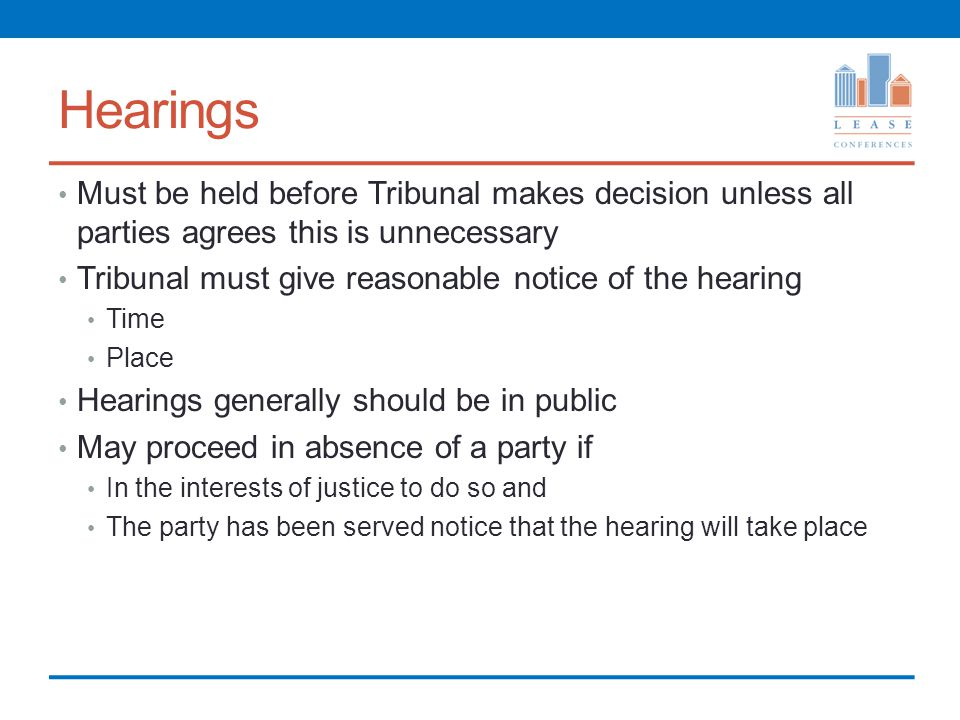 Hearings Must be held before Tribunal makes decision unless all parties agrees this is unnecessary Tribunal must give reasonable notice of the hearing Time Place Hearings generally should be in public May proceed in absence of a party if In the interests of justice to do so and The party has been served notice that the hearing will take place