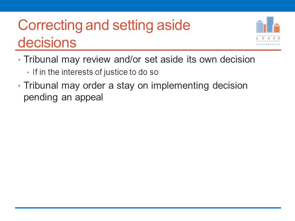 Correcting and setting aside decisions Tribunal may review and/or set aside its own decision If in the interests of justice to do so Tribunal may order a stay on implementing decision pending an appeal