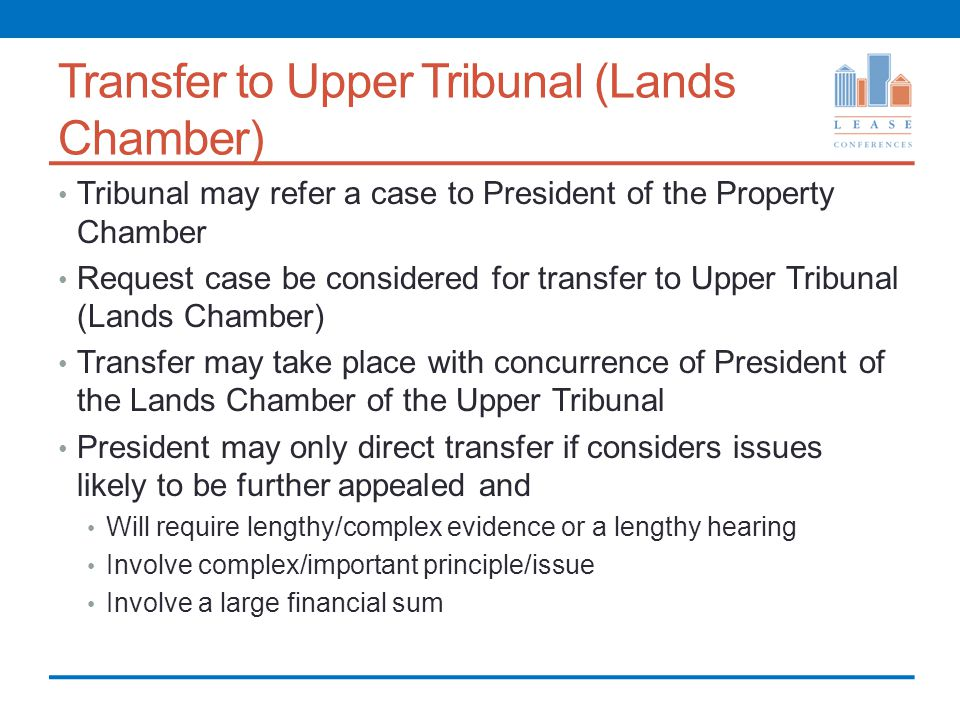 Transfer to Upper Tribunal (Lands Chamber) Tribunal may refer a case to President of the Property Chamber Request case be considered for transfer to Upper Tribunal (Lands Chamber) Transfer may take place with concurrence of President of the Lands Chamber of the Upper Tribunal President may only direct transfer if considers issues likely to be further appealed and Will require lengthy/complex evidence or a lengthy hearing Involve complex/important principle/issue Involve a large financial sum