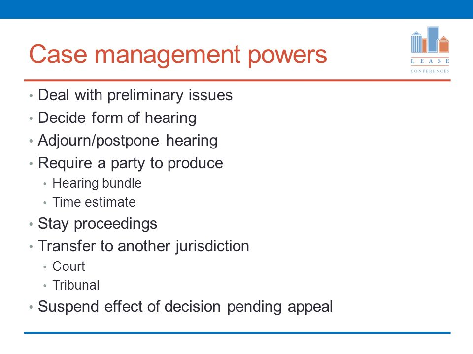 Case management powers Deal with preliminary issues Decide form of hearing Adjourn/postpone hearing Require a party to produce Hearing bundle Time estimate Stay proceedings Transfer to another jurisdiction Court Tribunal Suspend effect of decision pending appeal