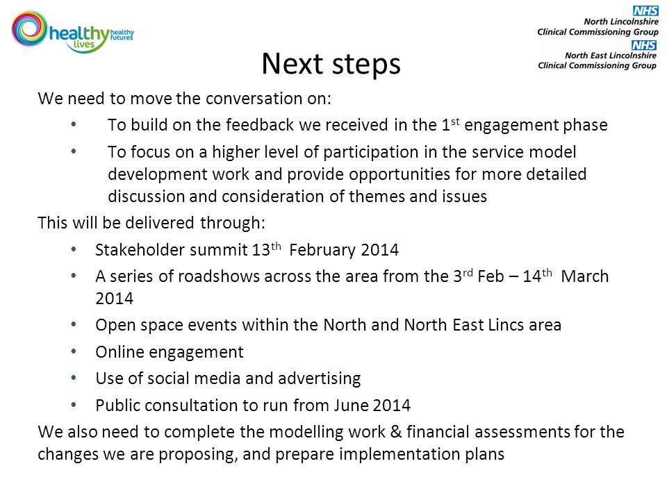Next steps We need to move the conversation on: To build on the feedback we received in the 1 st engagement phase To focus on a higher level of participation in the service model development work and provide opportunities for more detailed discussion and consideration of themes and issues This will be delivered through: Stakeholder summit 13 th February 2014 A series of roadshows across the area from the 3 rd Feb – 14 th March 2014 Open space events within the North and North East Lincs area Online engagement Use of social media and advertising Public consultation to run from June 2014 We also need to complete the modelling work & financial assessments for the changes we are proposing, and prepare implementation plans