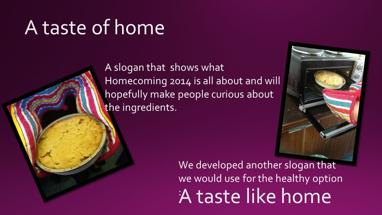 A slogan that shows what Homecoming 2014 is all about and will hopefully make people curious about the ingredients.