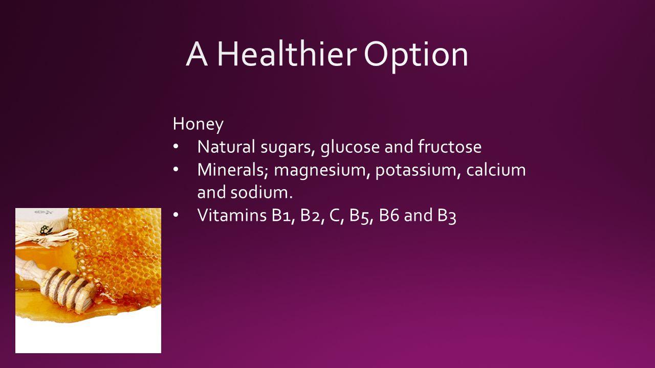 Honey Natural sugars, glucose and fructose Minerals; magnesium, potassium, calcium and sodium.