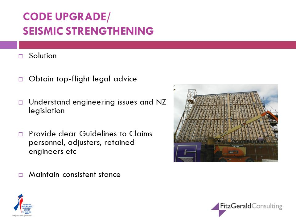CODE UPGRADE/ SEISMIC STRENGTHENING  Solution  Obtain top-flight legal advice  Understand engineering issues and NZ legislation  Provide clear Guidelines to Claims personnel, adjusters, retained engineers etc  Maintain consistent stance