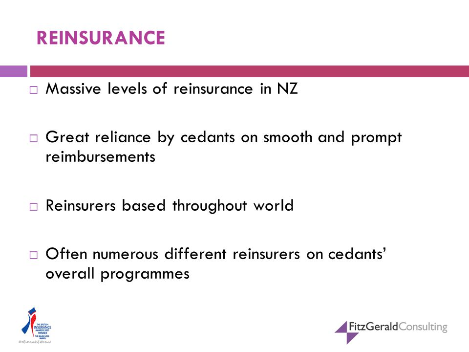 REINSURANCE  Massive levels of reinsurance in NZ  Great reliance by cedants on smooth and prompt reimbursements  Reinsurers based throughout world  Often numerous different reinsurers on cedants' overall programmes