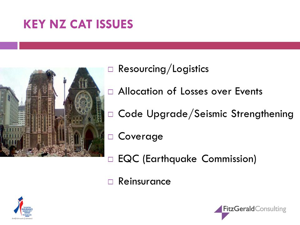 KEY NZ CAT ISSUES  Resourcing/Logistics  Allocation of Losses over Events  Code Upgrade/Seismic Strengthening  Coverage  EQC (Earthquake Commission)  Reinsurance