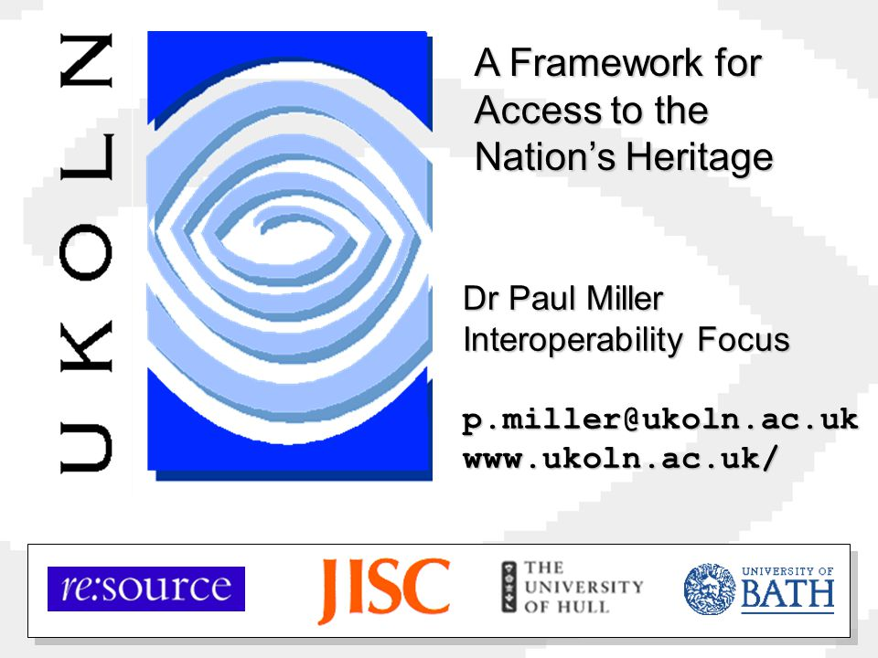 Dr Paul Miller Interoperability Focus p.miller@ukoln.ac.ukwww.ukoln.ac.uk/ A Framework for Access to the Nation's Heritage