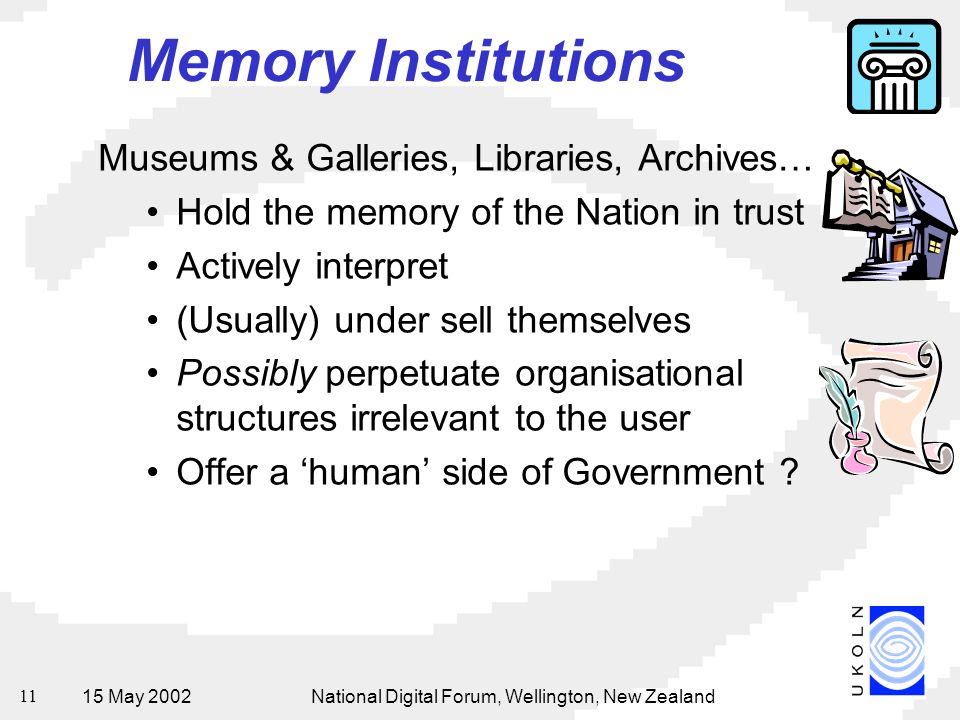 15 May 2002National Digital Forum, Wellington, New Zealand 11 Memory Institutions Museums & Galleries, Libraries, Archives… Hold the memory of the Nation in trust Actively interpret (Usually) under sell themselves Possibly perpetuate organisational structures irrelevant to the user Offer a 'human' side of Government