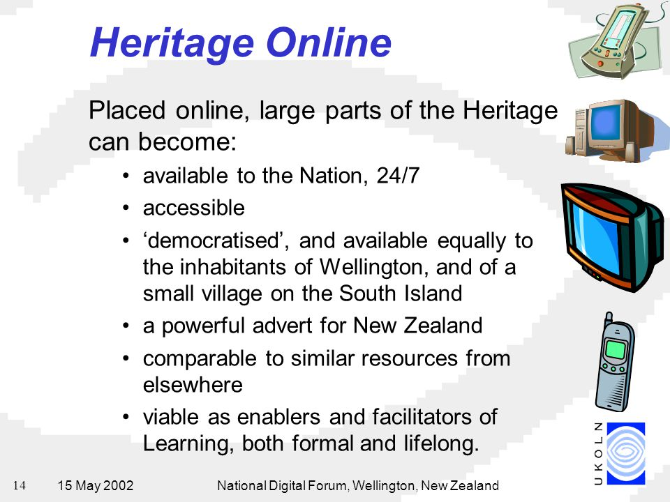 15 May 2002National Digital Forum, Wellington, New Zealand 14 Heritage Online Placed online, large parts of the Heritage can become: available to the