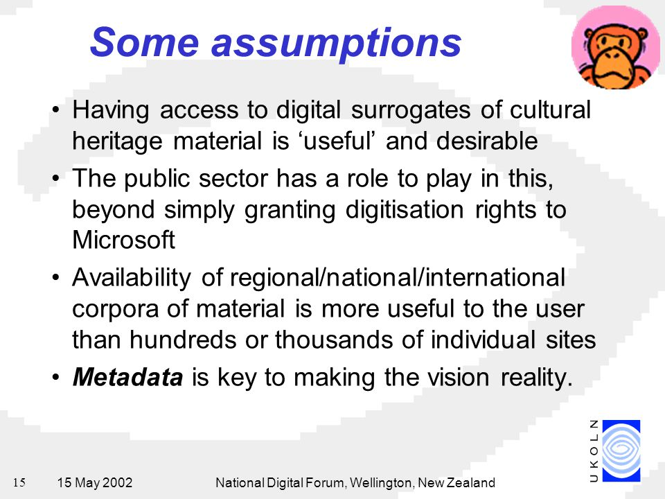 15 May 2002National Digital Forum, Wellington, New Zealand 15 Some assumptions Having access to digital surrogates of cultural heritage material is 'useful' and desirable The public sector has a role to play in this, beyond simply granting digitisation rights to Microsoft Availability of regional/national/international corpora of material is more useful to the user than hundreds or thousands of individual sites Metadata is key to making the vision reality.