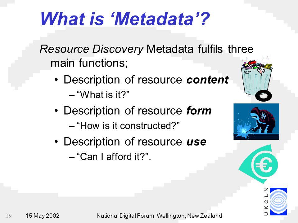 15 May 2002National Digital Forum, Wellington, New Zealand 19 What is 'Metadata'? Resource Discovery Metadata fulfils three main functions; Descriptio
