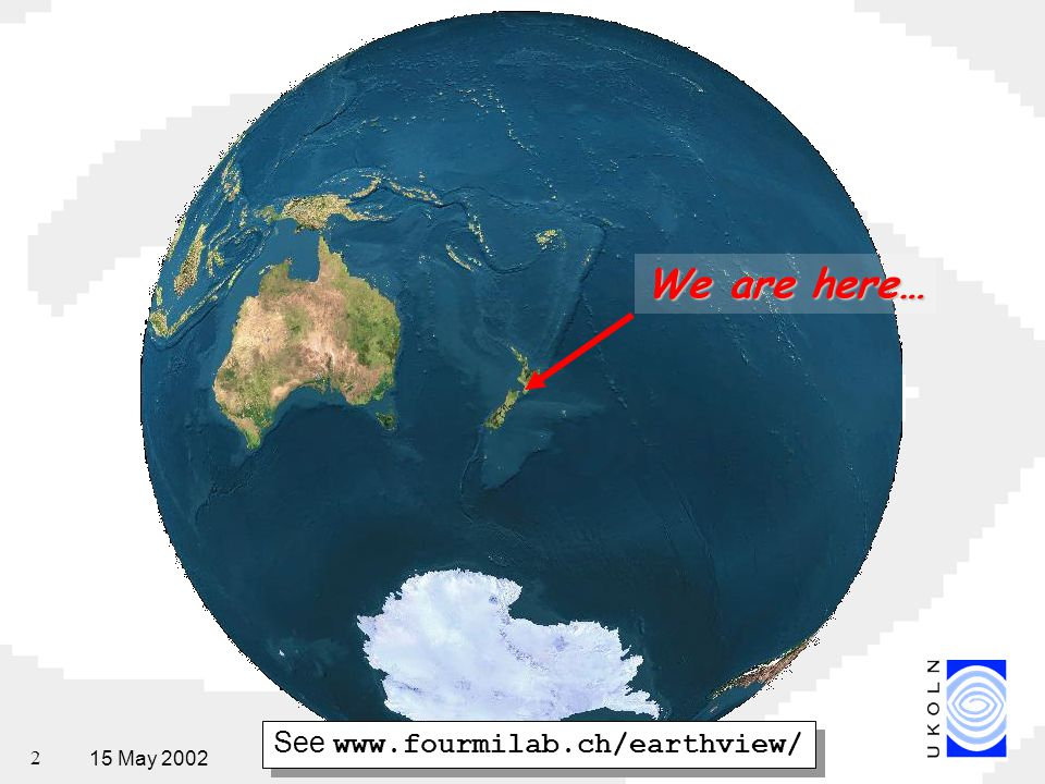 15 May 2002National Digital Forum, Wellington, New Zealand 2 See   We are here…