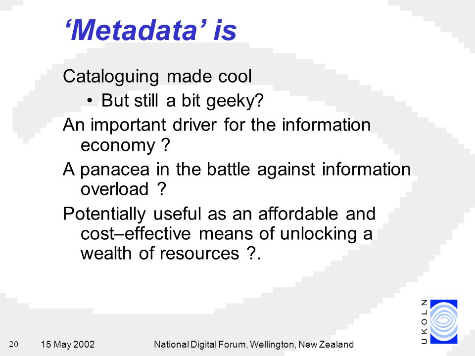 15 May 2002National Digital Forum, Wellington, New Zealand 20 'Metadata' is Cataloguing made cool But still a bit geeky? An important driver for the i