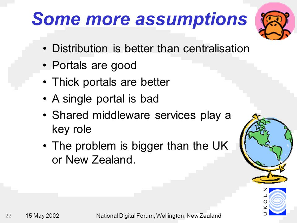 15 May 2002National Digital Forum, Wellington, New Zealand 22 Some more assumptions Distribution is better than centralisation Portals are good Thick portals are better A single portal is bad Shared middleware services play a key role The problem is bigger than the UK or New Zealand.