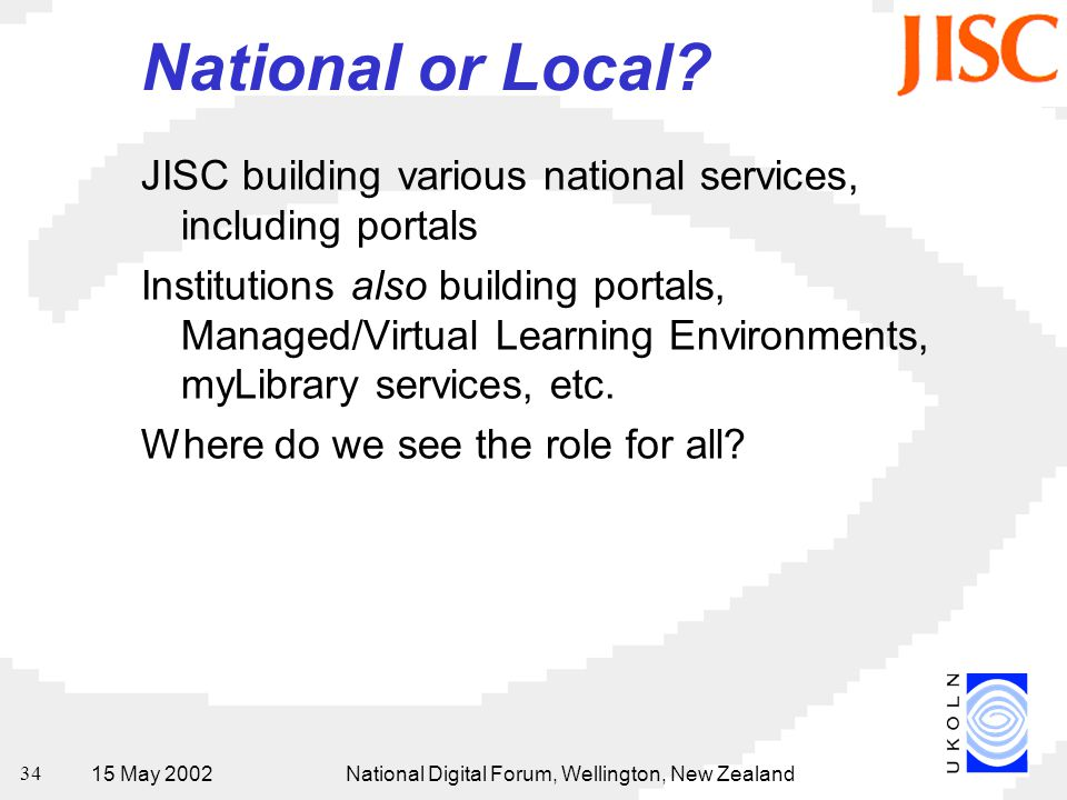 15 May 2002National Digital Forum, Wellington, New Zealand 34 National or Local? JISC building various national services, including portals Institutio