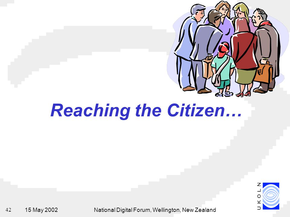 15 May 2002National Digital Forum, Wellington, New Zealand 42 Reaching the Citizen…