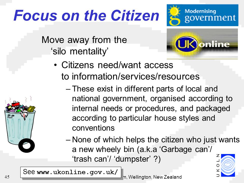 15 May 2002National Digital Forum, Wellington, New Zealand 45 Focus on the Citizen Move away from the 'silo mentality' Citizens need/want access to information/services/resources –These exist in different parts of local and national government, organised according to internal needs or procedures, and packaged according to particular house styles and conventions –None of which helps the citizen who just wants a new wheely bin (a.k.a 'Garbage can'/ 'trash can'/ 'dumpster' ) See