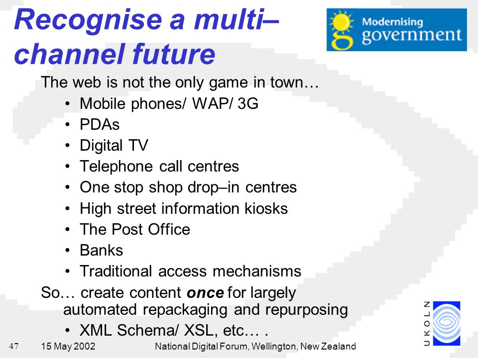 15 May 2002National Digital Forum, Wellington, New Zealand 47 Recognise a multi– channel future The web is not the only game in town… Mobile phones/ WAP/ 3G PDAs Digital TV Telephone call centres One stop shop drop–in centres High street information kiosks The Post Office Banks Traditional access mechanisms So… create content once for largely automated repackaging and repurposing XML Schema/ XSL, etc….