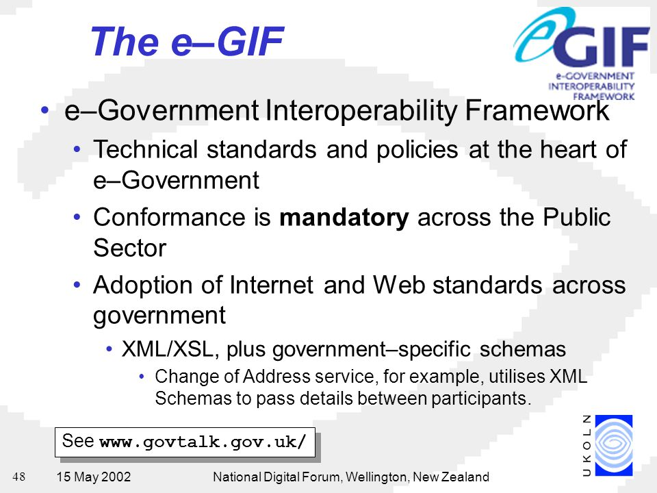 15 May 2002National Digital Forum, Wellington, New Zealand 48 The e–GIF e–Government Interoperability Framework Technical standards and policies at the heart of e–Government Conformance is mandatory across the Public Sector Adoption of Internet and Web standards across government XML/XSL, plus government–specific schemas Change of Address service, for example, utilises XML Schemas to pass details between participants.