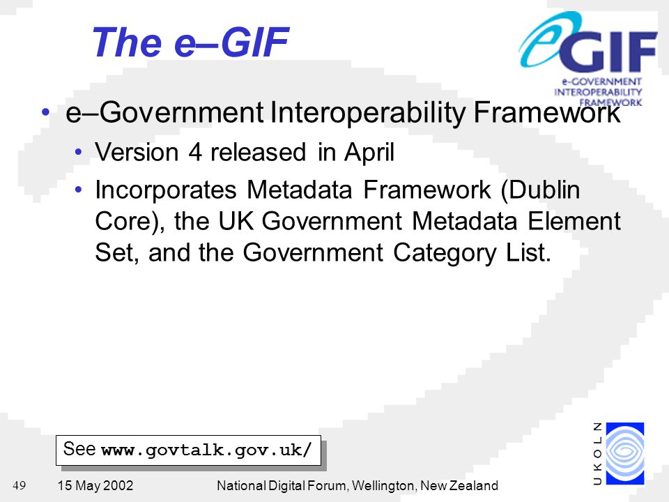 15 May 2002National Digital Forum, Wellington, New Zealand 49 The e–GIF e–Government Interoperability Framework Version 4 released in April Incorporates Metadata Framework (Dublin Core), the UK Government Metadata Element Set, and the Government Category List.