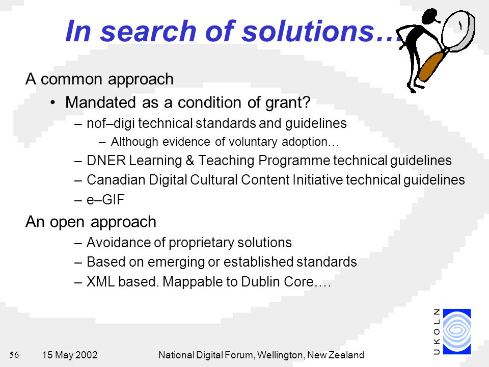15 May 2002National Digital Forum, Wellington, New Zealand 56 In search of solutions… A common approach Mandated as a condition of grant.