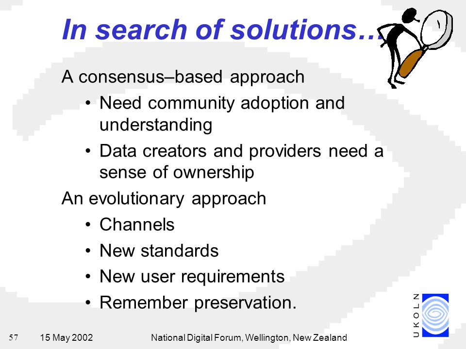 15 May 2002National Digital Forum, Wellington, New Zealand 57 A consensus–based approach Need community adoption and understanding Data creators and providers need a sense of ownership An evolutionary approach Channels New standards New user requirements Remember preservation.