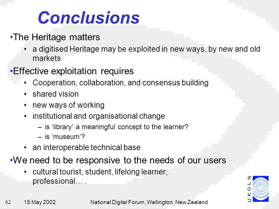 15 May 2002National Digital Forum, Wellington, New Zealand 62 Conclusions The Heritage matters a digitised Heritage may be exploited in new ways, by new and old markets Effective exploitation requires Cooperation, collaboration, and consensus building shared vision new ways of working institutional and organisational change –is 'library' a meaningful concept to the learner.