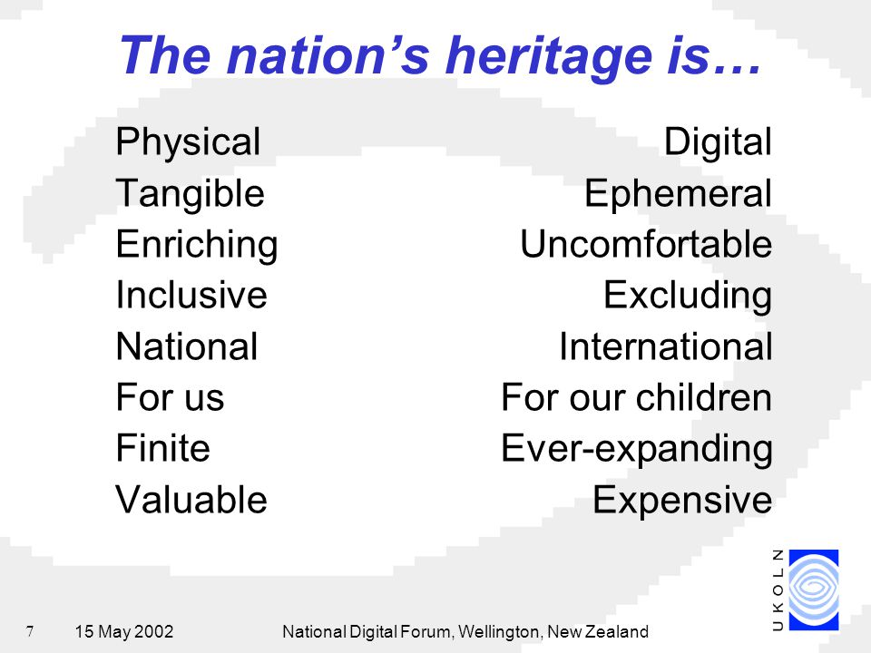 15 May 2002National Digital Forum, Wellington, New Zealand 7 The nation's heritage is… Physical Tangible Enriching Inclusive National For us Finite Va