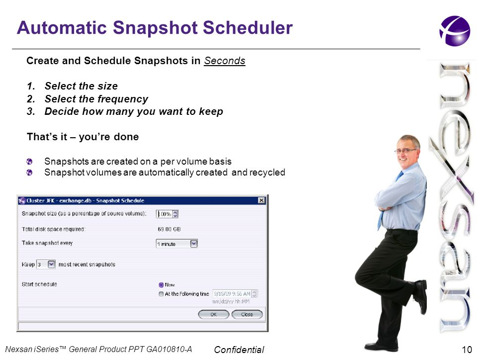Confidential 10 Create and Schedule Snapshots in Seconds 1.Select the size 2.Select the frequency 3.Decide how many you want to keep That's it – you'r