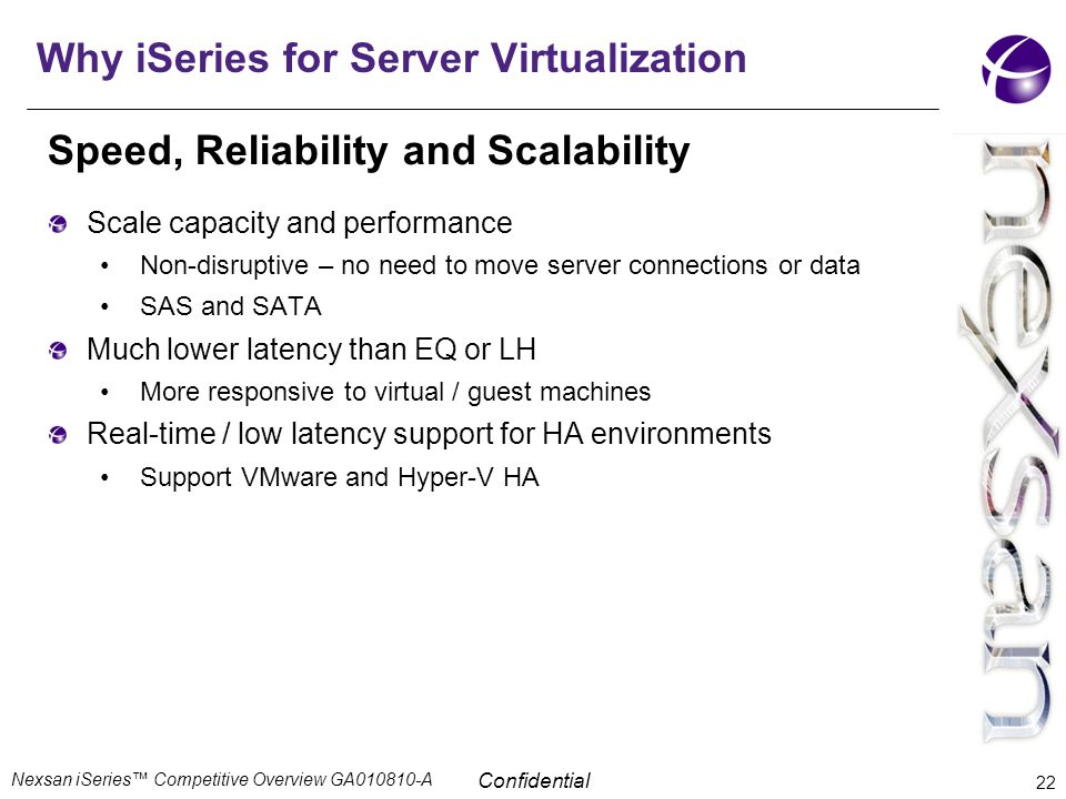 Confidential Why iSeries for Server Virtualization Speed, Reliability and Scalability Scale capacity and performance Non-disruptive – no need to move