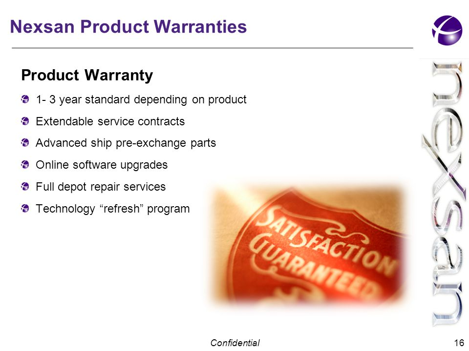 Confidential Nexsan Product Warranties Product Warranty 1- 3 year standard depending on product Extendable service contracts Advanced ship pre-exchange parts Online software upgrades Full depot repair services Technology refresh program 16