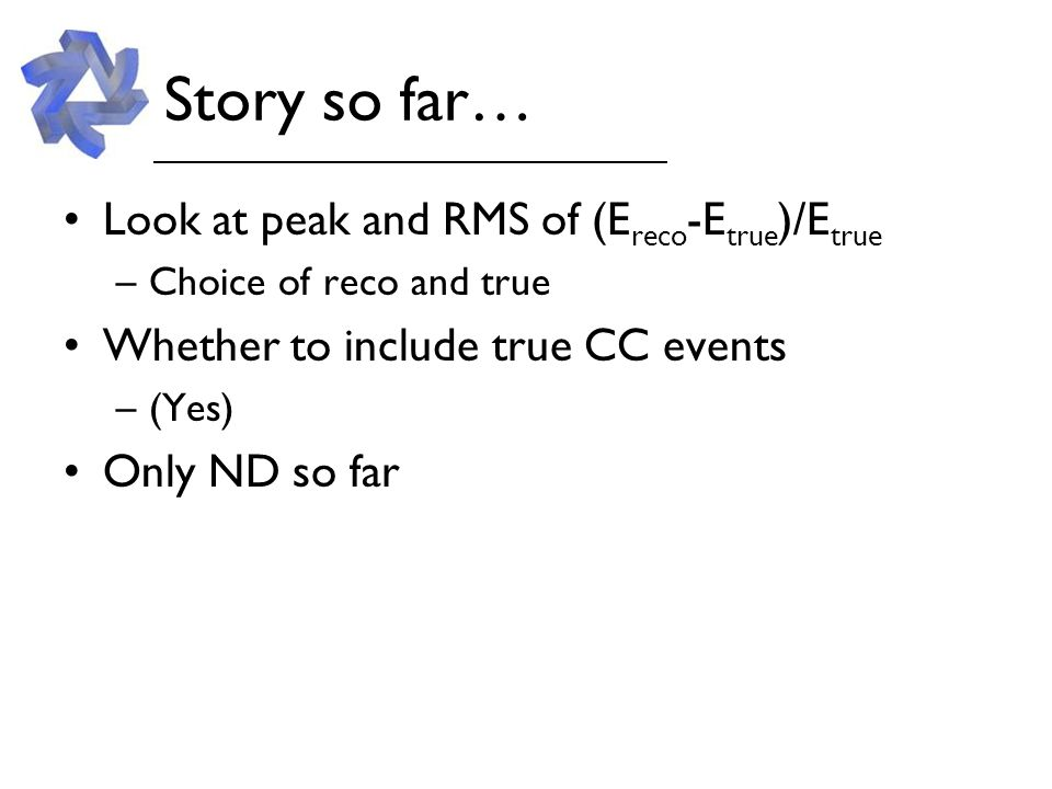 Story so far… Look at peak and RMS of (E reco -E true )/E true –Choice of reco and true Whether to include true CC events –(Yes) Only ND so far