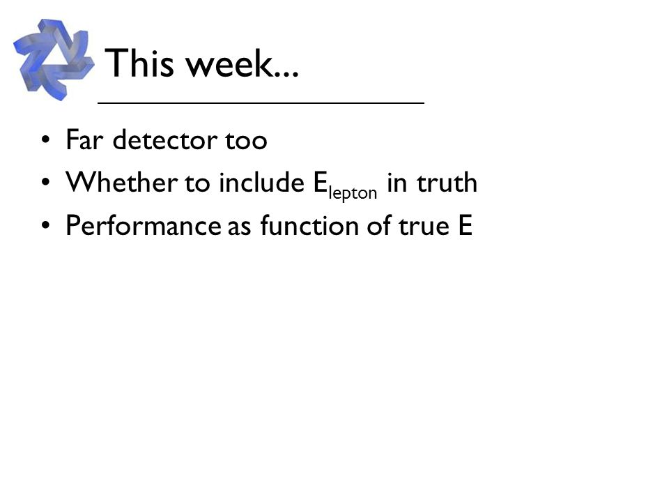 This week... Far detector too Whether to include E lepton in truth Performance as function of true E