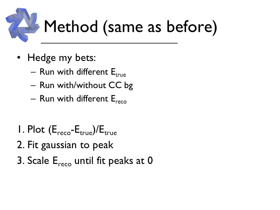 Method (same as before) Hedge my bets: –Run with different E true –Run with/without CC bg –Run with different E reco 1.Plot (E reco -E true )/E true 2