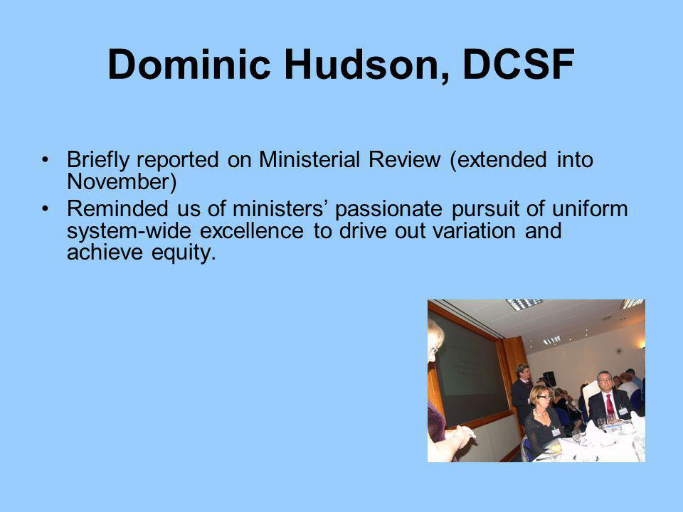 Dominic Hudson, DCSF Briefly reported on Ministerial Review (extended into November) Reminded us of ministers' passionate pursuit of uniform system-wide excellence to drive out variation and achieve equity.