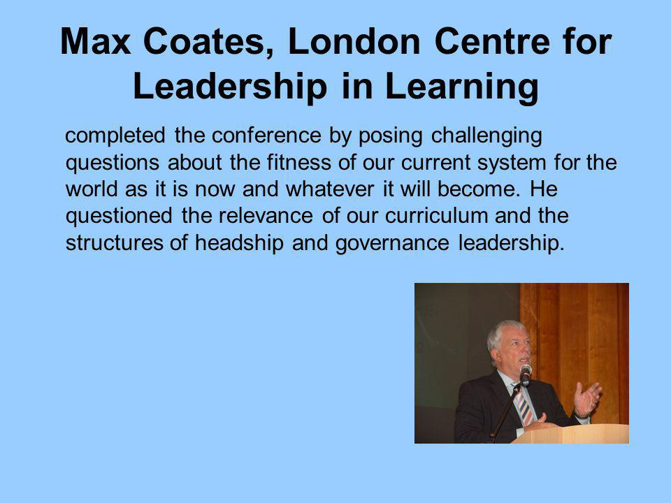 Max Coates, London Centre for Leadership in Learning completed the conference by posing challenging questions about the fitness of our current system for the world as it is now and whatever it will become.