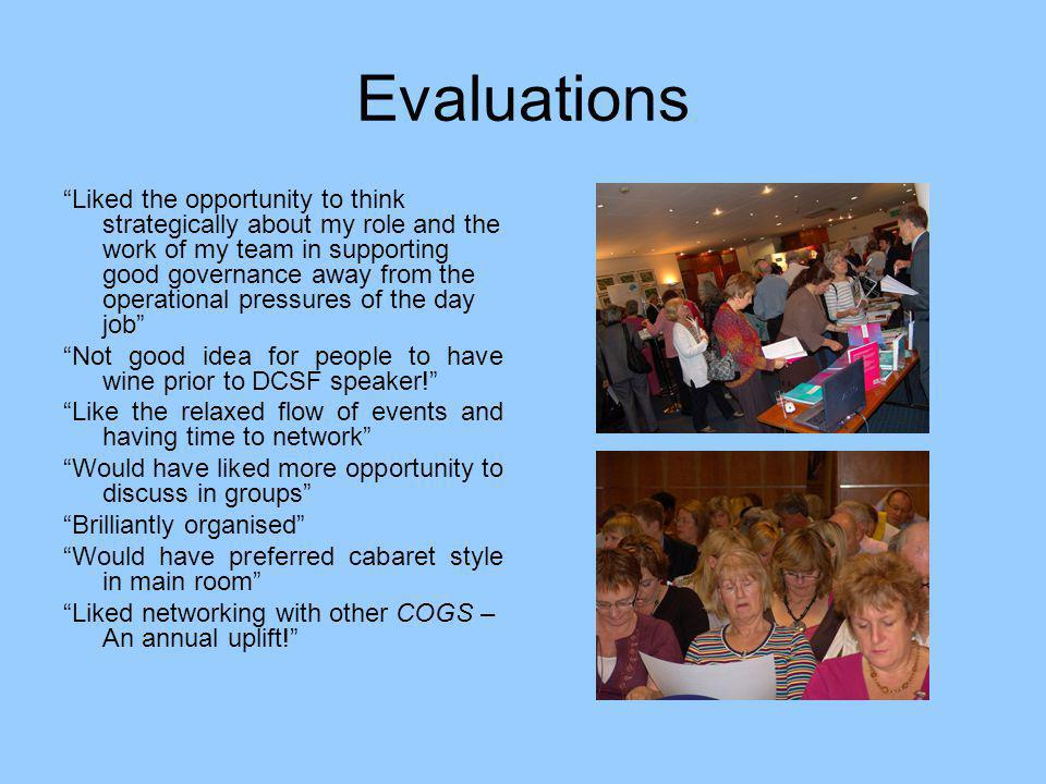 Evaluations Liked the opportunity to think strategically about my role and the work of my team in supporting good governance away from the operational pressures of the day job Not good idea for people to have wine prior to DCSF speaker! Like the relaxed flow of events and having time to network Would have liked more opportunity to discuss in groups Brilliantly organised Would have preferred cabaret style in main room Liked networking with other COGS – An annual uplift!