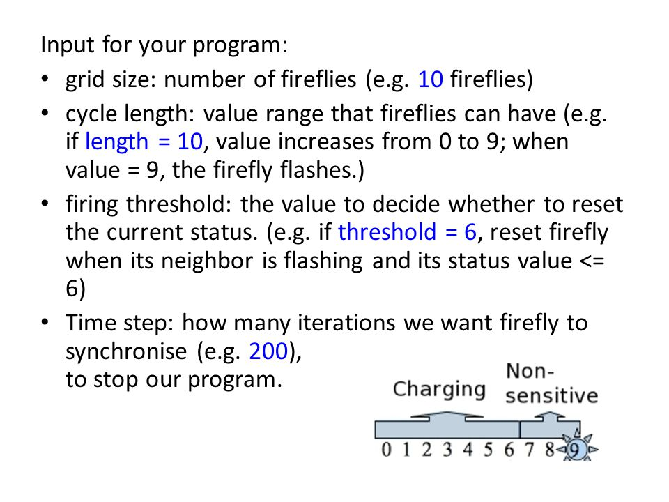 1 Dimension Firefly in Java A set of fireflies => integer array int [] fireflies = new int[sizeGrid]; Input value from console to set predefined parameters => use class Scanner Initialize random integer values to fireflies => use class Random , and its method nextInt() Can declare your method in static : static method can be called without creating any object instance, and usually used to do some generic calculation.
