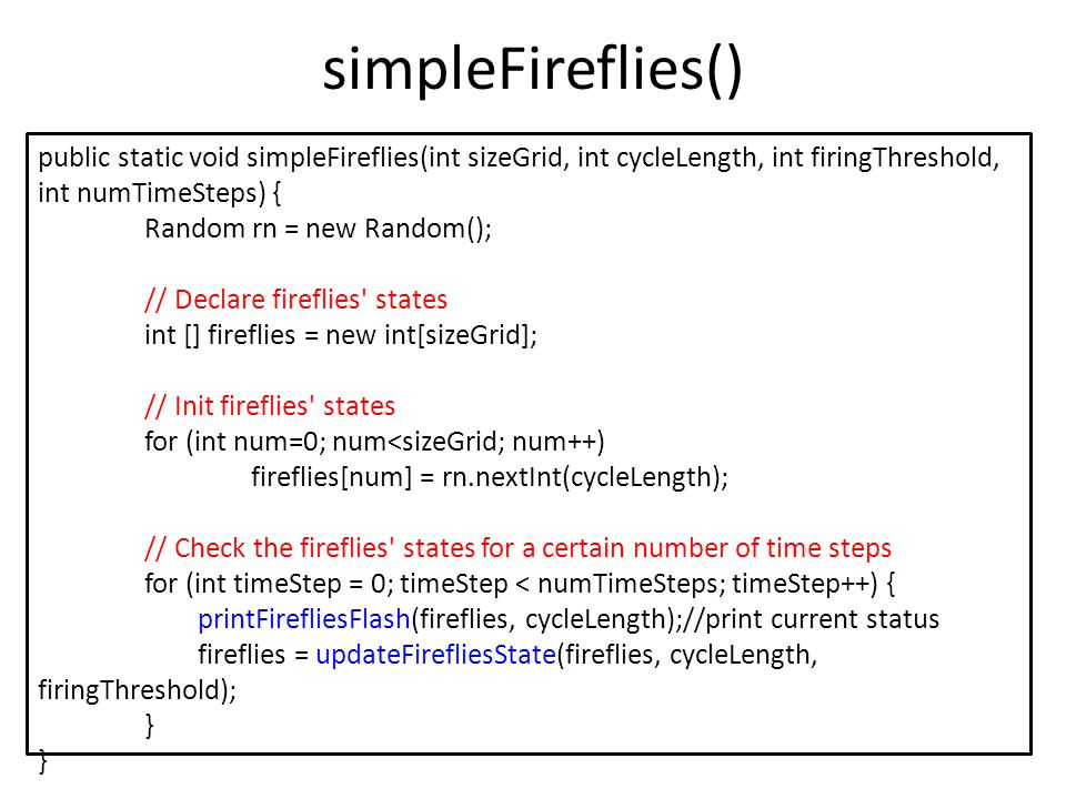 printFirefliesFlash() – print current status of each firefly // Print flash if it s flashing time public static void printFirefliesFlash(int [] fireflies, int cycleLength) { for (int num=0; num<fireflies.length; num++) { if (fireflies[num] == cycleLength - 1) // it is flashing System.out.print(fireflies[num]+ *\t ); // output a * else // not flashing System.out.print(fireflies[num]+ -\t ); // output a - } System.out.println(); }