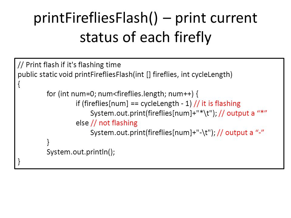 updateFirefliesState() - Update fireflies state public static int [] updateFirefliesState(int [] fireflies, int cycleLength, int firingThreshold){ int [] firefliesTmp = new int[fireflies.length]; for (int num=0; num<fireflies.length; num++) { // if rules are satisfied, reset the firefly if (fireflies[num] < firingThreshold && neighborIsFlashing(fireflies, num, cycleLength)) { firefliesTmp[num] = 0; } else {// otherwise, increase the status value by 1 firefliesTmp[num] = (fireflies[num] + 1) % cycleLength; } return firefliesTmp; // return the updated status values of fireflies } Symbol a%b : modular arithmetic, return the remainder in division a/b.