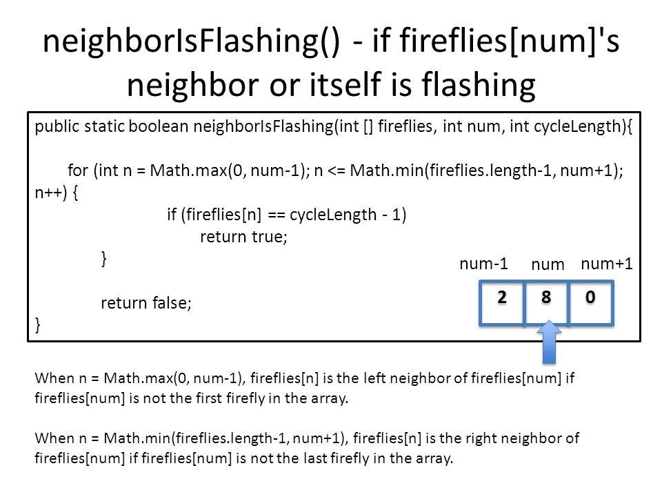 neighborIsFlashing() - if fireflies[num] s neighbor or itself is flashing public static boolean neighborIsFlashing(int [] fireflies, int num, int cycleLength){ for (int n = Math.max(0, num-1); n <= Math.min(fireflies.length-1, num+1); n++) { if (fireflies[n] == cycleLength - 1) return true; } return false; } When n = Math.max(0, num-1), fireflies[n] is the left neighbor of fireflies[num] if fireflies[num] is not the first firefly in the array.