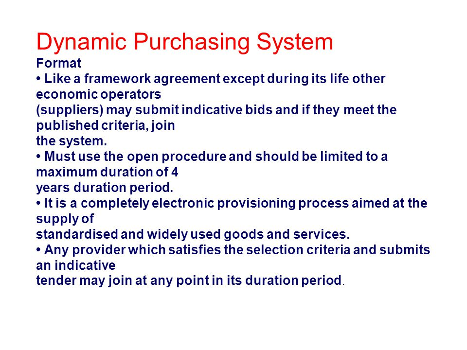 Dynamic Purchasing System Format Like a framework agreement except during its life other economic operators (suppliers) may submit indicative bids and