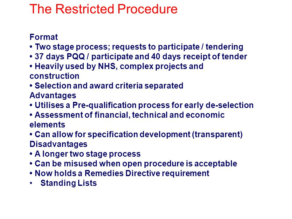 The Restricted Procedure Format Two stage process; requests to participate / tendering 37 days PQQ / participate and 40 days receipt of tender Heavily