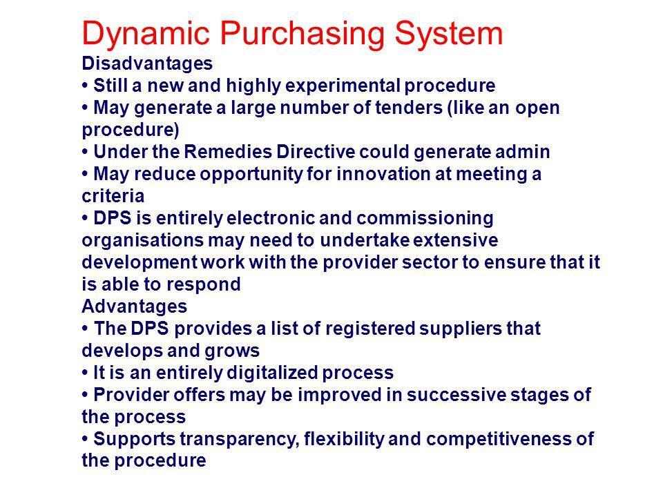 Dynamic Purchasing System Disadvantages Still a new and highly experimental procedure May generate a large number of tenders (like an open procedure)