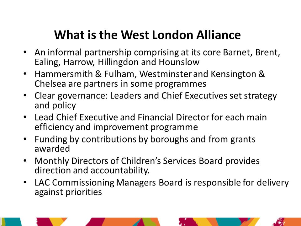 What is the West London Alliance An informal partnership comprising at its core Barnet, Brent, Ealing, Harrow, Hillingdon and Hounslow Hammersmith & Fulham, Westminster and Kensington & Chelsea are partners in some programmes Clear governance: Leaders and Chief Executives set strategy and policy Lead Chief Executive and Financial Director for each main efficiency and improvement programme Funding by contributions by boroughs and from grants awarded Monthly Directors of Children's Services Board provides direction and accountability.