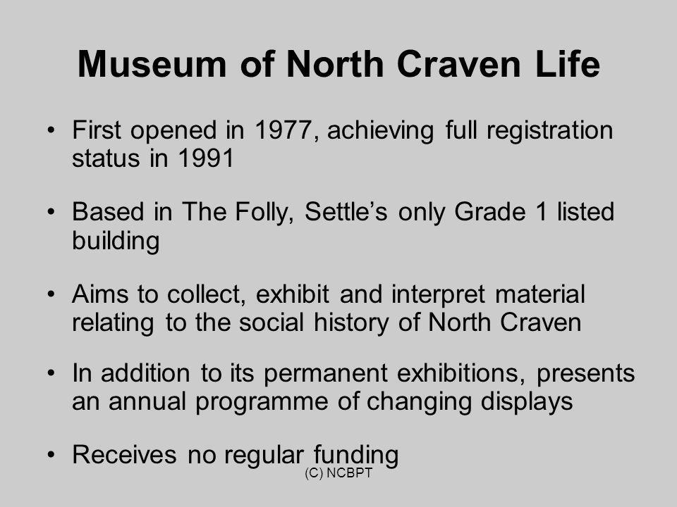 (C) NCBPT Museum of North Craven Life First opened in 1977, achieving full registration status in 1991 Based in The Folly, Settle's only Grade 1 liste